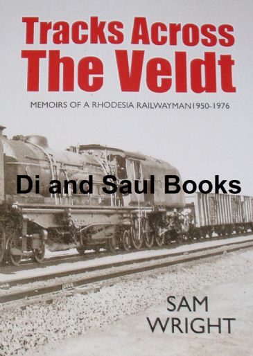 Tracks Across the Veldt - Memoirs of a Rhodesia Railwayman 1950-1976, by Sam Wright